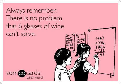 Always remember: There is no problem that 6 glasses of wine can't solve.