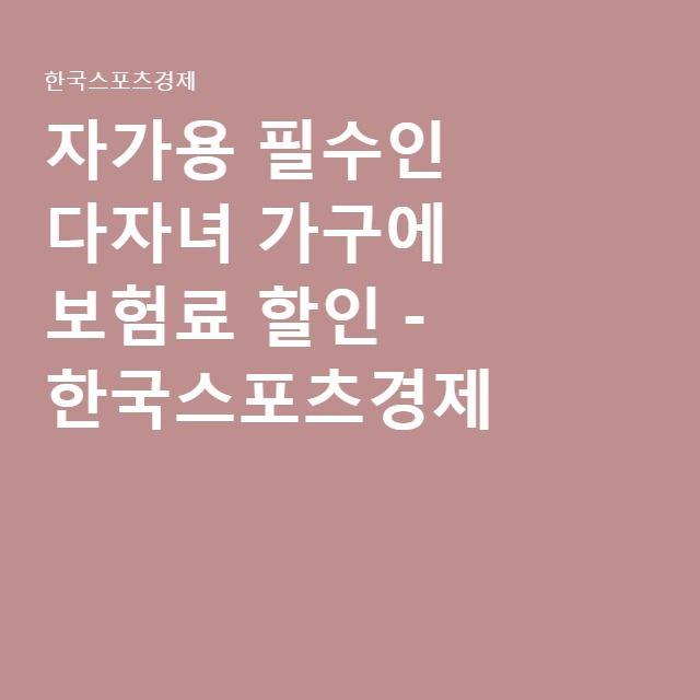자가용 필수인 다자녀 가구에 보험료 할인 - 한국스포츠경제