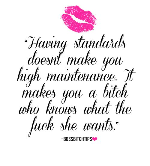 Having standards doesn't make you high maintenance. It makes you a bitch who knows what the fuck she wants.