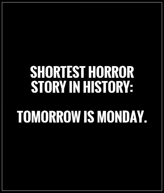 Shortest horror story in history: Tomorrow is Monday. Monday quotes on PictureQuotes.com.