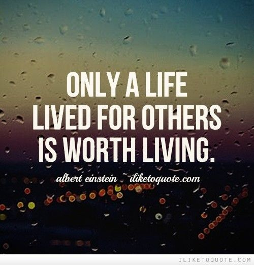 Quotes To Live For Others: Only A Life Lived For Others Is Worth Living.