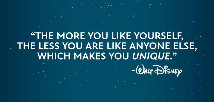"""""""The more you like yourself, the less you are like anyone else, which makes you unique."""" - Walt Disney"""