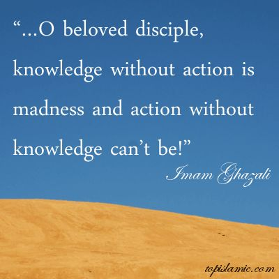…O beloved disciple, knowledge without action is madness and action without knowledge can't be! Imam Ghazali