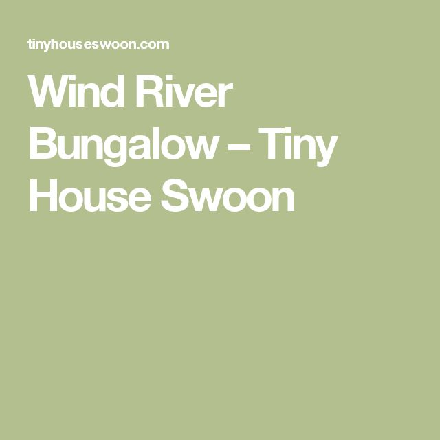 Wind River Bungalow – Tiny House Swoon