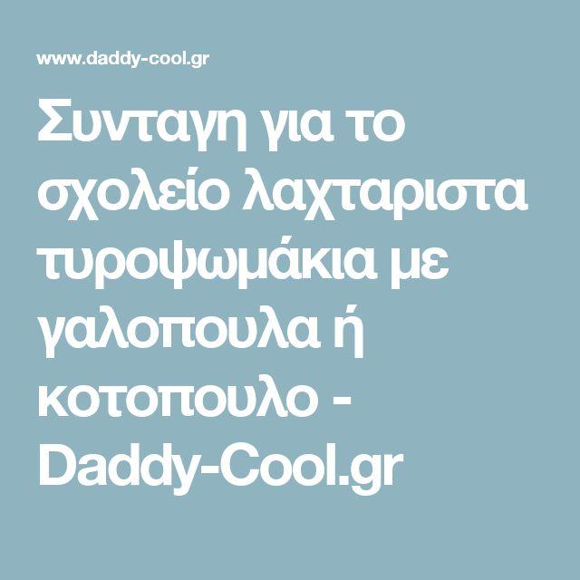 Συνταγη για το σχολείο λαχταριστα τυροψωμάκια με γαλοπουλα ή κοτοπουλο - Daddy-Cool.gr