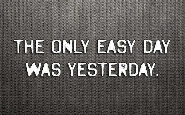 """- """"The only easy day was yesterday"""" - U.S. Navy SEALs--VI"""
