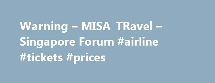 Warning – MISA TRavel – Singapore Forum #airline #tickets #prices http://travels.remmont.com/warning-misa-travel-singapore-forum-airline-tickets-prices/  #misa travel # Warning – MISA TRavel airfares.com.sg I have just had the misfortune of using the www.airfares.com.sg to book some flights. I had expected the same easy and quick service of websites such as webjet.com.au, where you choose your... Read moreThe post Warning – MISA TRavel – Singapore Forum #airline #tickets #prices appeared…