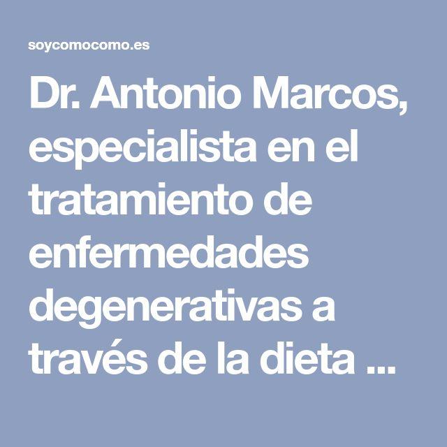 Dr. Antonio Marcos, especialista en el tratamiento de enfermedades degenerativas a través de la dieta genética  |  Soy como como