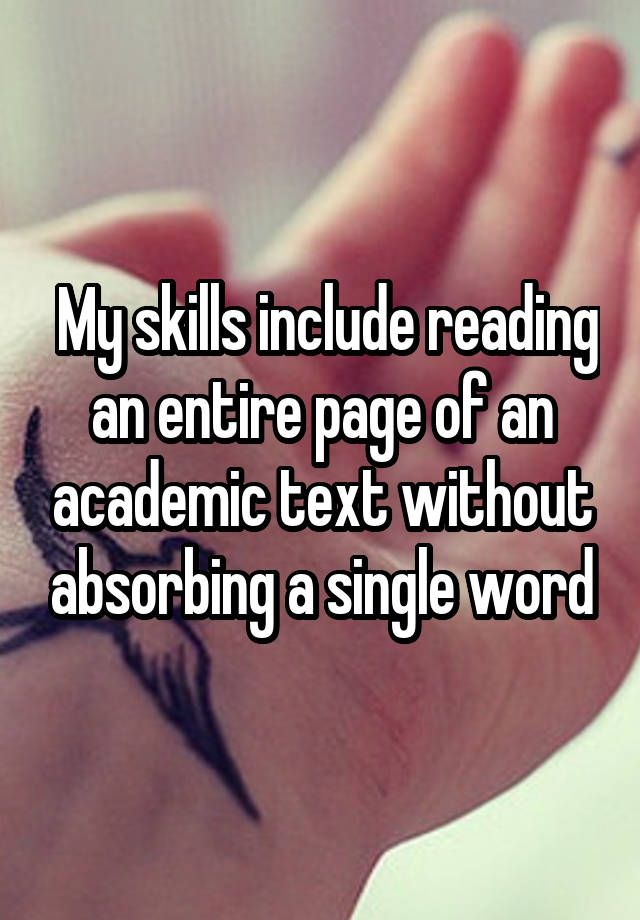 """ My skills include reading an entire page of an academic text without absorbing a single word"""