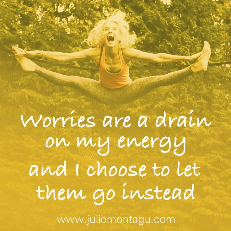 Worries are a drain on my energy and I choose to let them go instead.