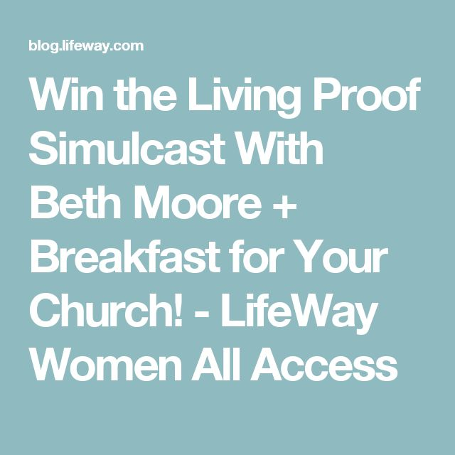 Win the Living Proof Simulcast With Beth Moore + Breakfast for Your Church! - LifeWay Women All Access