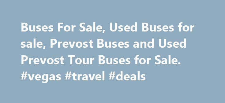 Buses For Sale, Used Buses for sale, Prevost Buses and Used Prevost Tour Buses for Sale. #vegas #travel #deals http://travel.remmont.com/buses-for-sale-used-buses-for-sale-prevost-buses-and-used-prevost-tour-buses-for-sale-vegas-travel-deals/  #travel buses # Busforsale.com is the leader in used bus sales. We have been bringing bus buyers and sellers together since 1998. Busforsale.com strives to maintain a leadership role in the used bus industry by providing the largest selection of…