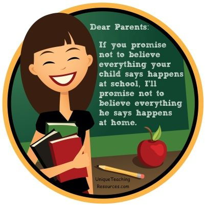 Dear Parents: If you promise not to believe everything your child says happens at school, I'll promise not to believe everything he says happens at home.