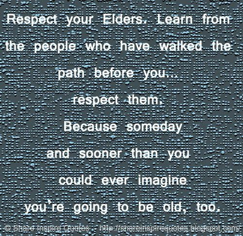 Respect your Elders. Learn from the people who have walked the path before you… respect them. Because someday and sooner than you could ever imagine you're going to be old, too.  #life #lifelessons #lifeadvice #lifequotes #quotesonlife #lifequotesandsayings #respect #elders #learn #people #walked #path #imagine #old #shareiinspirequotes #share #inspire #quotes