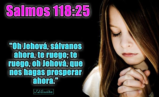 "- Salmos 118:25 - ""Oh Jehová, sálvanos ahora, te ruego; te ruego, oh Jehová, que nos hagas prosperar ahora."""