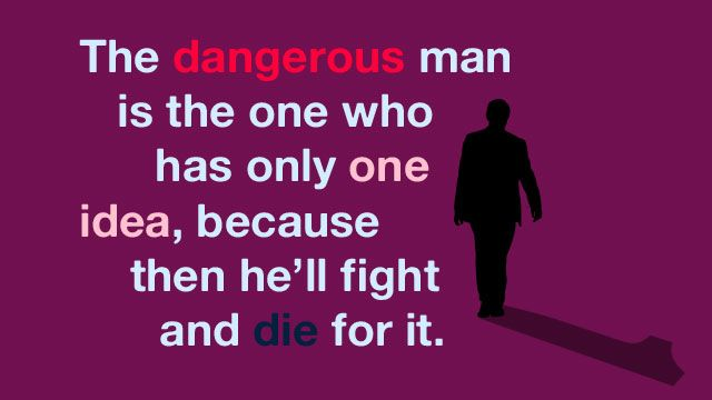 """The dangerous man is the one who has only one idea, because then he'll fight and die for it."" ~ Francis Crick"