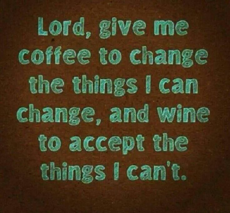 Lord, give me coffee to change the things I can change, and wine to accept the things I can't. (Well, I don't really drink wine but I think this is funny.)