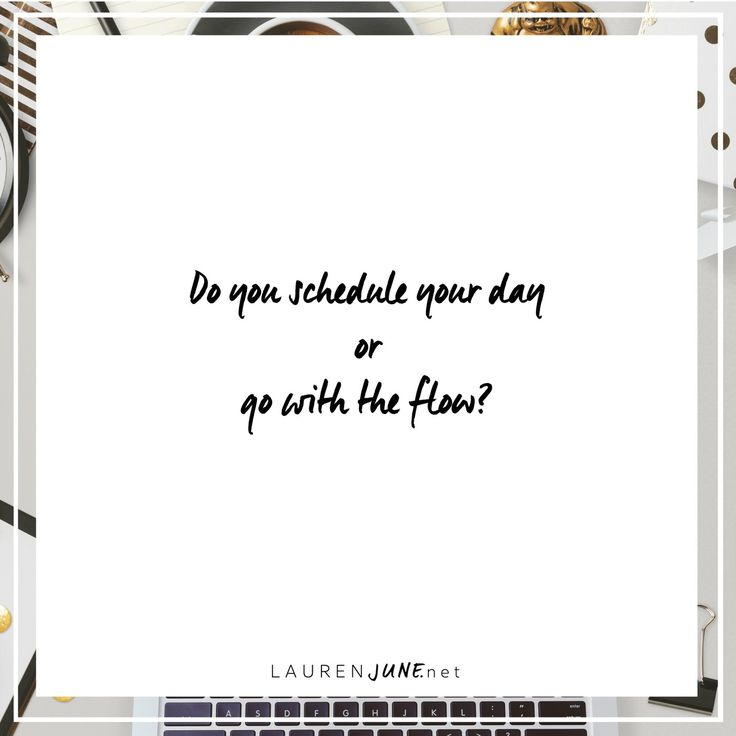 Do you schedule your day?   or   Go with the flow?