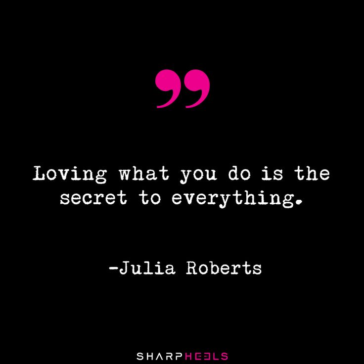 """Loving what you do is the secret to everything."" - Julia Roberts"