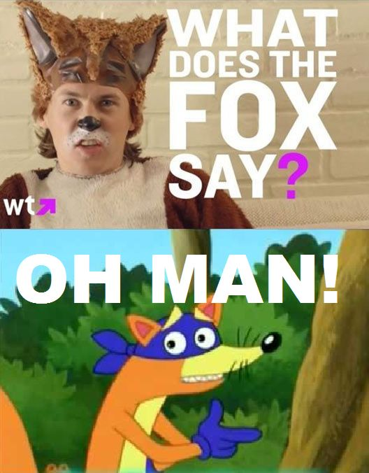 oh yeah!!!!! That's what the Fox says.