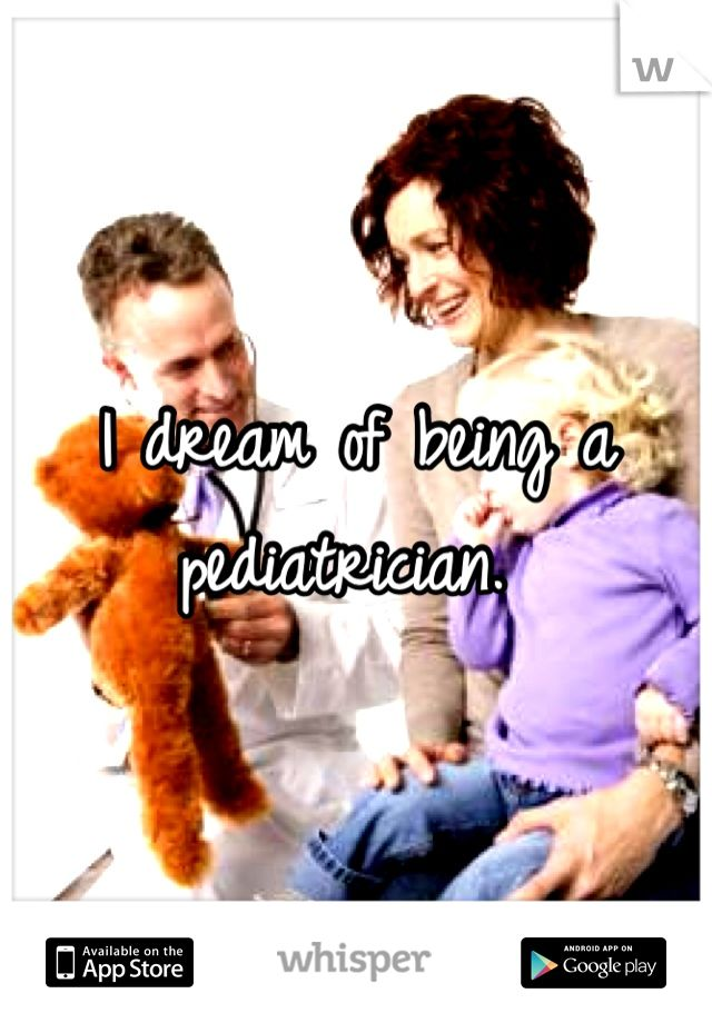I dream of being a pediatrician.