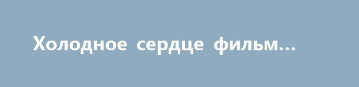 Холодное сердце фильм 2016 http://kinofak.net/publ/serialy_russkie/kholodnoe_serdce_film_2016_hd_5/16-1-0-4790  Анна (Ксения Алферова) и Михаил (Виталий Кудрявцев) – счастливые родители, их дочке Юле уже десять лет. Девочка родилась с пороком сердца и едва не умерла сразу после рождения. Родители окружили Юлю заботой, любовью и привыкли исполняли любые ее пожелания. После трагической гибели мужа Аня полностью посвящает себя дочери, работает сиделкой и даже не помышляет о личной жизни. Тем…