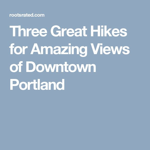 Three Great Hikes for Amazing Views of Downtown Portland