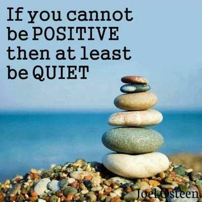 If you cannot be positive then at least be quiet. Quote by Joel Osteen.