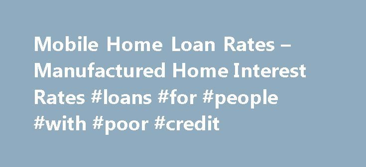 Mobile Home Loan Rates – Manufactured Home Interest Rates #loans #for #people #with #poor #credit http://loans.nef2.com/2017/05/13/mobile-home-loan-rates-manufactured-home-interest-rates-loans-for-people-with-poor-credit/  #manufactured home loans # *The mobile home mortgage rates indicated above are reflective for both purchase and refinance, using an amount to finance of $250,000. The refinance rates reflect 90% to 80% loan to value, while purchase rates reflect a…  Read more