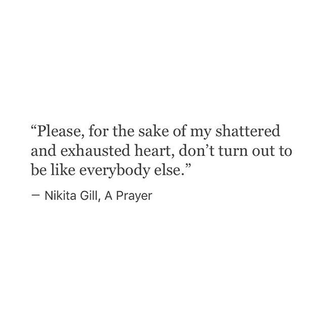 """Please, for the sake of my shattered and exhausted heart, don't turn out to be like everybody else."" _ Nikita Gill, A Prayer #Tumblr"