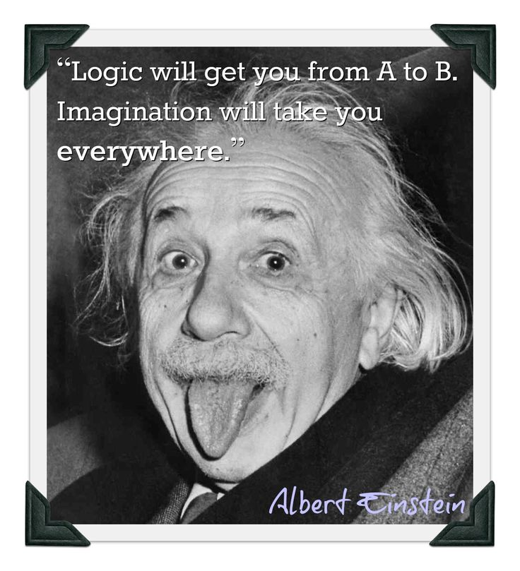 Logic will get you from A to B. Imagination will take you everywhere. ~Einstein