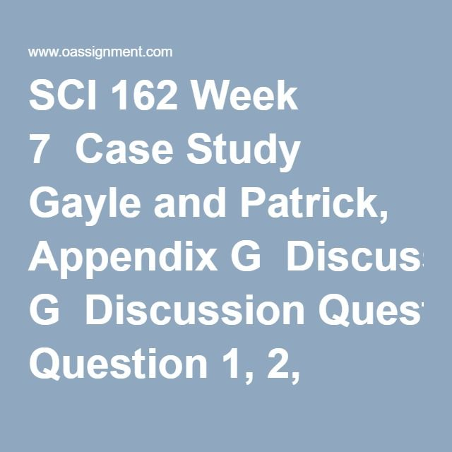 SCI 162 Week 7  Case Study Gayle and Patrick, Appendix G  Discussion Question 1, 2, 3
