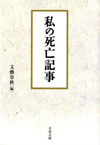 「失踪二十年目に香港で」桐野夏生、「葬式は無用」高峰秀子、「カラス駆除中、転落死」渡辺恒雄・・・・・・。  「ご自身の死亡記事を書いて下さい」という大胆無謀な企画に各界102人が応えてできた前代未聞の書。  全篇にそれぞれの人柄、人生観が窺われ、時に抱腹、時に粛然とさせられる名篇ぞろい。  文庫化にあたり新たに12人が執筆!  (カバーより引用)      【コメント】  (1)2004年12月の文庫化にあたって12名の死亡記事が追加された。     (計114名)  (2)高峰秀子「往年の大女優ひっそりと」は、「にんげん住所録」     (文春文庫2005年7月)に同作品が収録されている。  21 私の死亡記事 by 文藝春秋編  (カバー・坂田正則)  【収録作品】    阿部譲二 「友人医師の一言を鵜呑みにした末に」  安野光雅 「趣味は嫉妬」  池部良   「そばつゆ」  高峰秀子 「往年の大女優ひっそりと」  森毅    「人間はすべて幽霊に」  山本夏彦 「寄せては返す波の音」    ほか計114名の死亡記事が掲載。