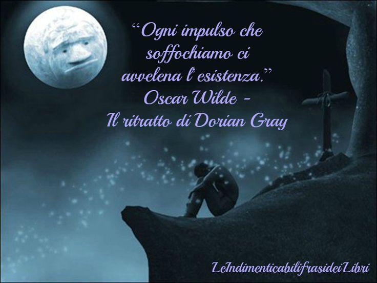 """""""Ogni impulso che soffochiamo ci avvelena l'esistenza."""" Oscar Wilde - Il ritratto di Dorian Gray"""