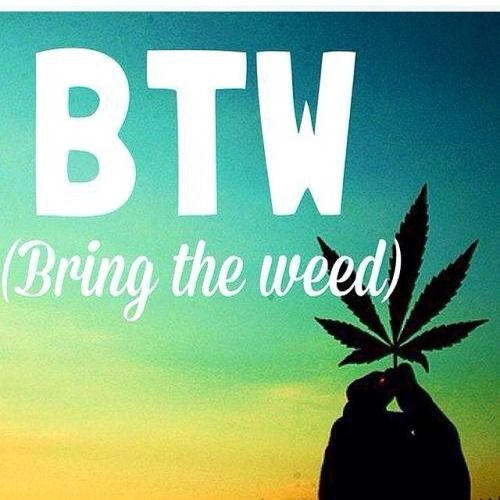 #btw #bring the #weed #quote