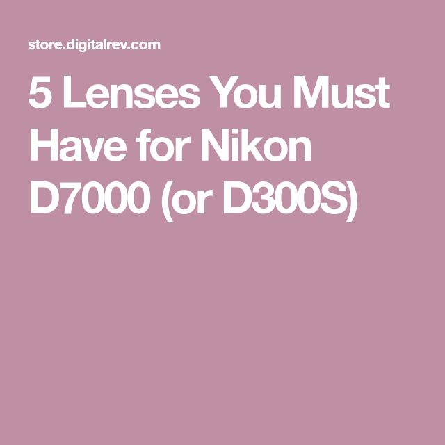 5 Lenses You Must Have for Nikon D7000 (or D300S)
