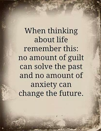 No amount of guilt can solve the past and no amount of anxiety can change the future