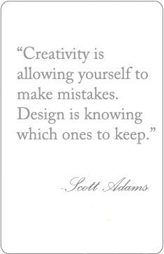 Creativity is allowing yourself to make mistakes. Design is knowing which ones to keep. --Scott Adams