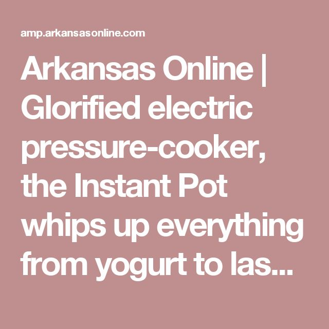 Arkansas Online | Glorified electric pressure-cooker, the Instant Pot whips up everything from yogurt to lasagna