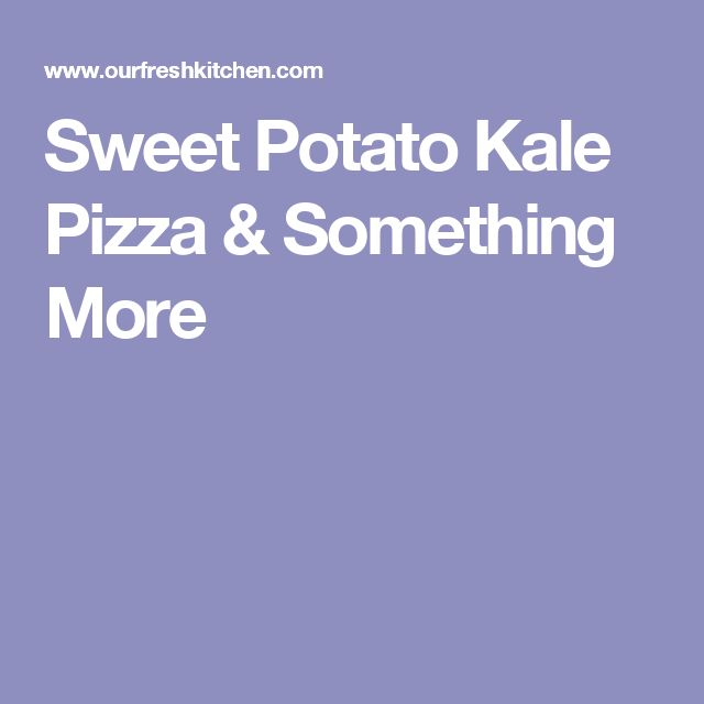 Sweet Potato Kale Pizza & Something More