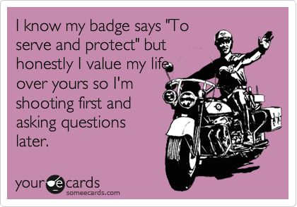 Funny Reminders Ecard: I know my badge says 'To serve and protect' but honestly I value my life over yours so I'm shooting first and asking questions later. Heck ya!