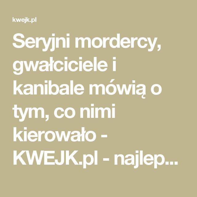 Seryjni mordercy, gwałciciele i kanibale mówią o tym, co nimi kierowało - KWEJK.pl - najlepszy zbiór obrazków z Internetu!