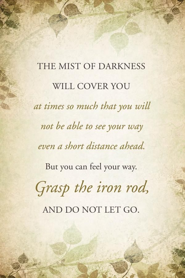 """The mist of darkness will cover you at times so much that you will not be able to see your way even a short distance ahead. You will not be able to see clearly. But with the gift of the Holy Ghost, you can feel your way ahead through life. Grasp the iron rod, and do not let go."" From President Boyd K. Packer's http://pinterest.com/pin/24066179229162014 message http://lds.org/ensign/2010/08/finding-ourselves-in-lehis-dream (and book 'Truths Most Worth Knowing: An Apostle's Witness')"