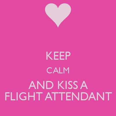 KEEP CALM AND KISS A FLIGHT ATTENDANT