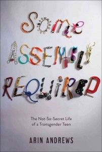 Some Assembly Required by Arin Andrews. The author details what led him to undergo gender reassignment surgery as a high school junior, sharing the challenges he faced as a girl, the changes he experienced once his transition began, and his relationship with a transgender woman.