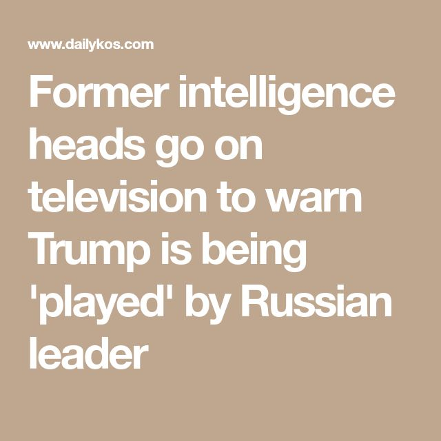 Former intelligence heads go on television to warn Trump is being 'played' by Russian leader