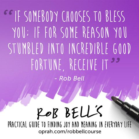 If somebody chooses to bless you; if for some reason you stumbled into incredible good fortune, receive it. — Rob Bell