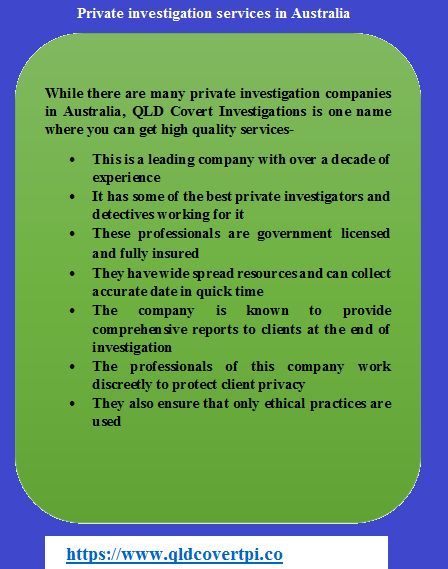 While there are many private investigation companies in Australia, QLD Covert Investigations is one name where you can get high quality services- •This is a leading company with over a decade of experience •It has some of the best private investigators and detectives working for it •These professionals are government licensed and fully insured