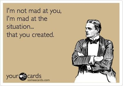 """I'm not mad at you. I'm mad at the situation... that you created"" via some ecards."