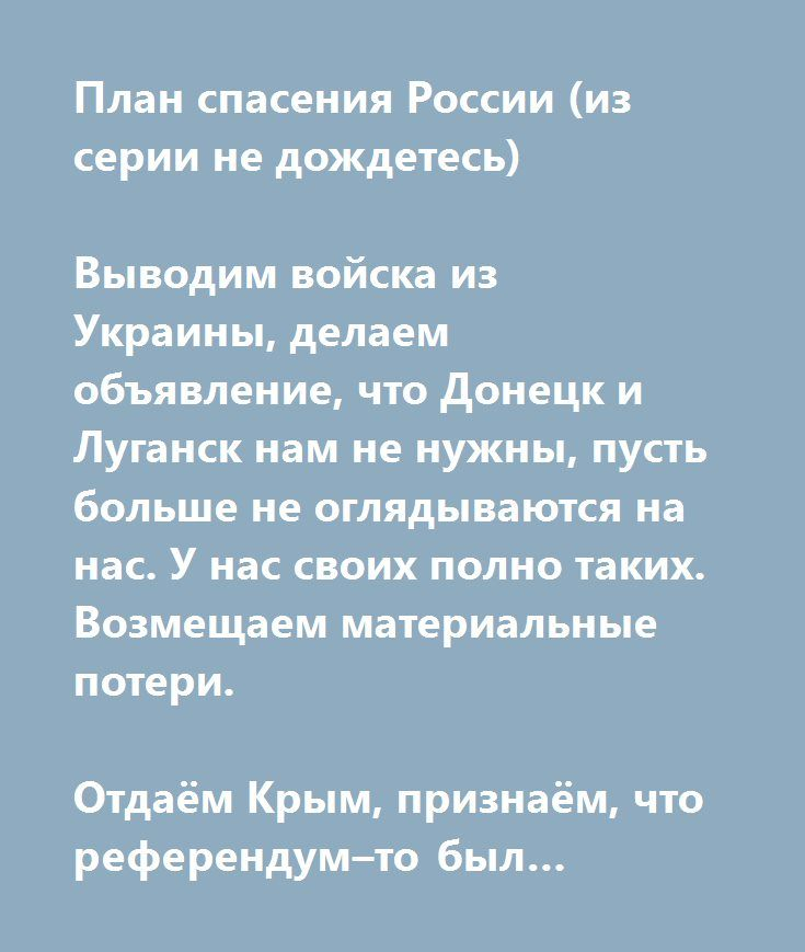 http://muz4in.net/board/jumor/2-1-0-18823  План спасения России (из серии не дождетесь)   Выводим войска из Украины, делаем объявление, что Донецк и Луганск нам не нужны, пусть больше не оглядываются на нас. У нас своих полно таких. Возмещаем материальные потери.   Отдаём Крым, признаём, что референдум–то был левый, незаконный, что международное право нарушили и вообще вели себя очень плохо. Возмещаем материальные потери.   Выводим войска из Сирии, признаём, что всё это было ошибкой, что…
